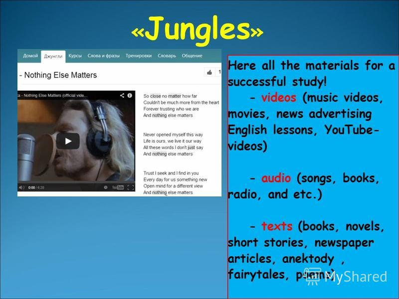 « Jungles » Here all the materials for a successful study! - videos (music videos, movies, news advertising English lessons, YouTube- videos) - audio (songs, books, radio, and etc.) - texts (books, novels, short stories, newspaper articles, anektody,