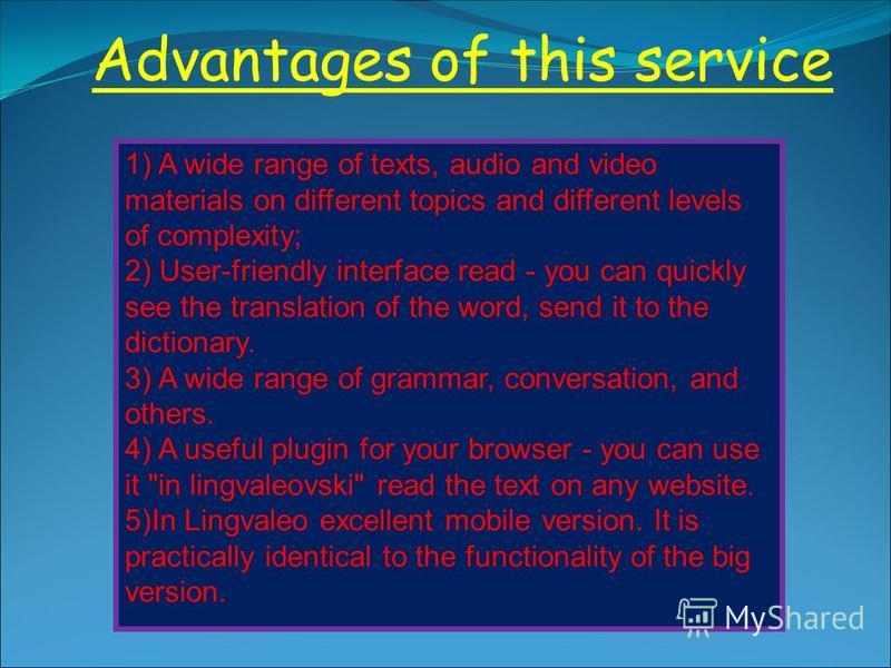 Advantages of this service 1) A wide range of texts, audio and video materials on different topics and different levels of complexity; 2) User-friendly interface read - you can quickly see the translation of the word, send it to the dictionary. 3) A