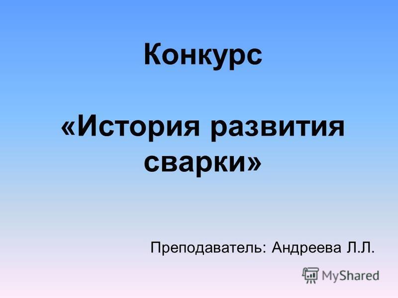 Конкурс «История развития сварки» Преподаватель: Андреева Л.Л.