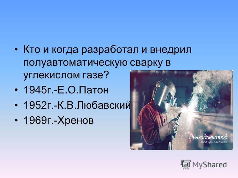 Кто и когда разработал и внедрил полуавтоматическую сварку в углекислом газе? 1945 г.-Е.О.Патон 1952 г.-К.В.Любавский 1969 г.-Хренов