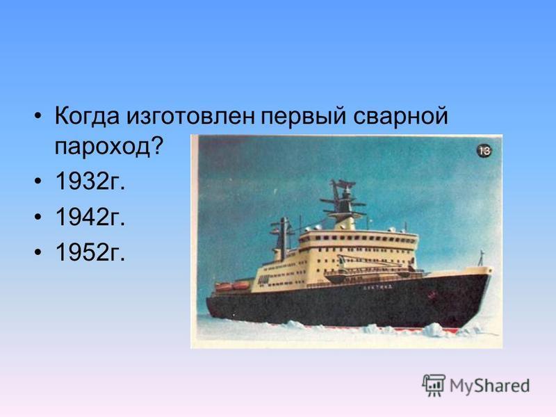 Когда изготовлен первый сварной пароход? 1932 г. 1942 г. 1952 г.