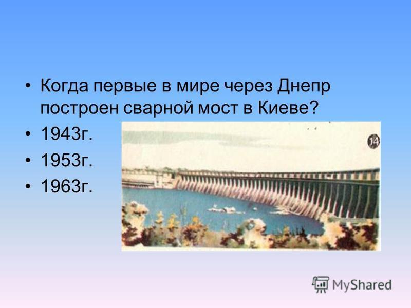 Когда первые в мире через Днепр построен сварной мост в Киеве? 1943 г. 1953 г. 1963 г.