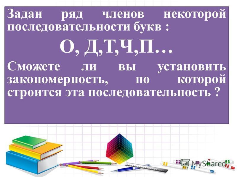 Задан ряд членов некоторой последовательности букв : О, Д,Т,Ч,П… Сможете ли вы установить закономерность, по которой строится эта последовательность ?