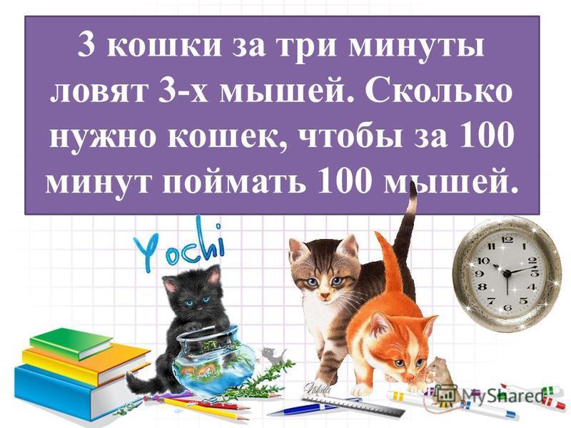 3 кошки за три минуты ловят 3-х мышей. Сколько нужно кошек, чтобы за 100 минут поймать 100 мышей.
