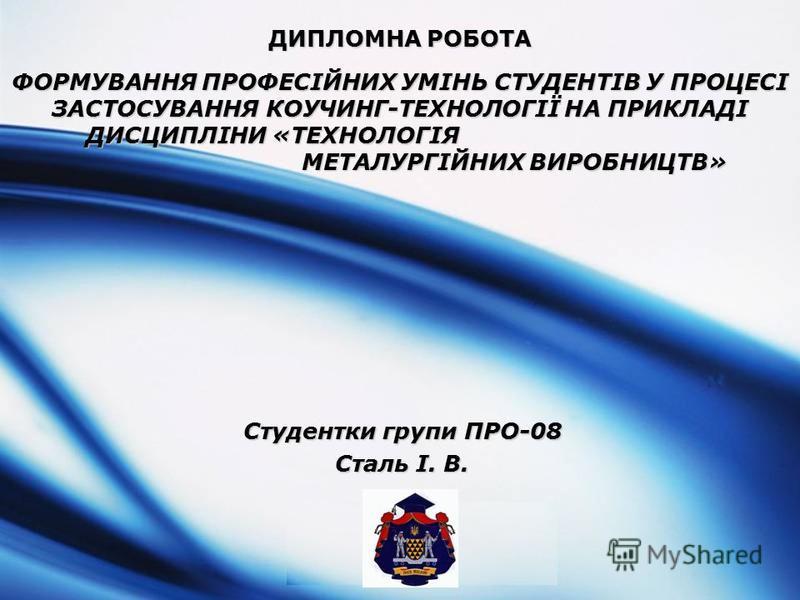 LOGO ДИПЛОМНА РОБОТА ФОРМУВАННЯ ПРОФЕСІЙНИХ УМІНЬ СТУДЕНТІВ У ПРОЦЕСІ ЗАСТОСУВАННЯ КОУЧИНГ-ТЕХНОЛОГІЇ НА ПРИКЛАДІ ДИСЦИПЛІНИ «ТЕХНОЛОГІЯ МЕТАЛУРГІЙНИХ ВИРОБНИЦТВ» Студентки групи ПРО-08 Сталь І. В.