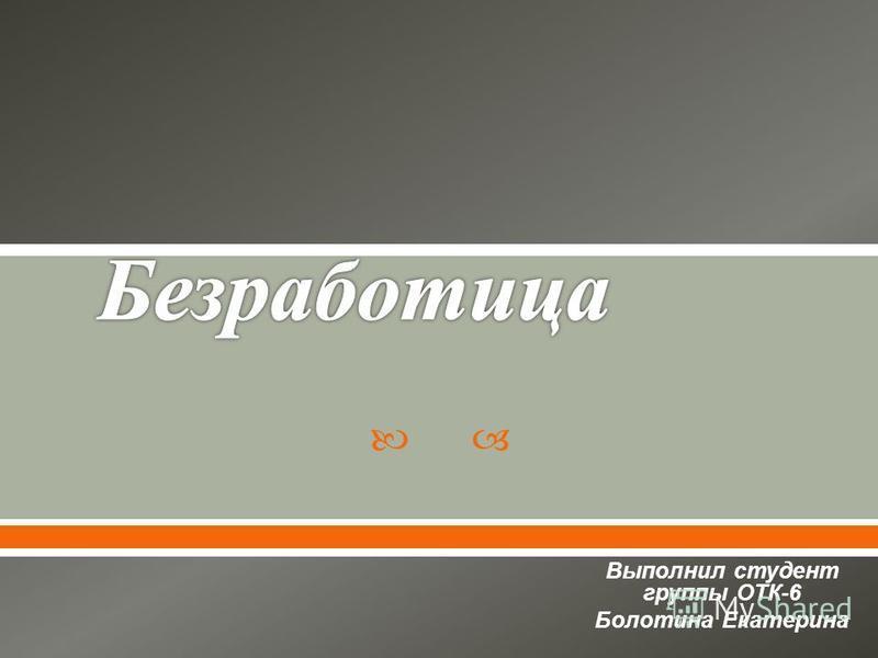 Выполнил студент группы ОТК -6 Болотина Екатерина