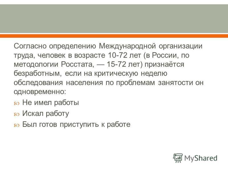 Согласно определению Международной организации труда, человек в возрасте 10-72 лет ( в России, по методологии Росстата, 15-72 лет ) признаётся безработным, если на критическую неделю обследования населения по проблемам занятости он одновременно : Не
