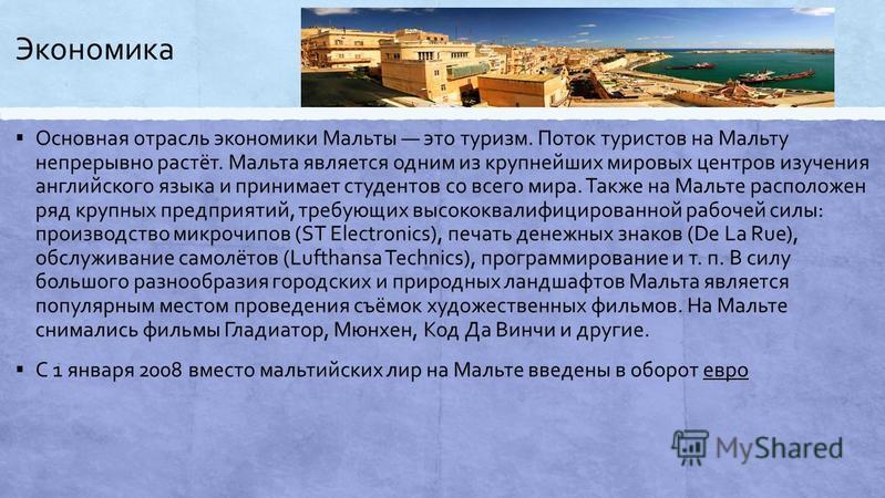 Экономика Основная отрасль экономики Мальты это туризм. Поток туристов на Мальту непрерывно растёт. Мальда является одним из крупнейших мировых центров изучения английского языка и принимает студентов со всего мира. Также на Мальте расположен ряд кру