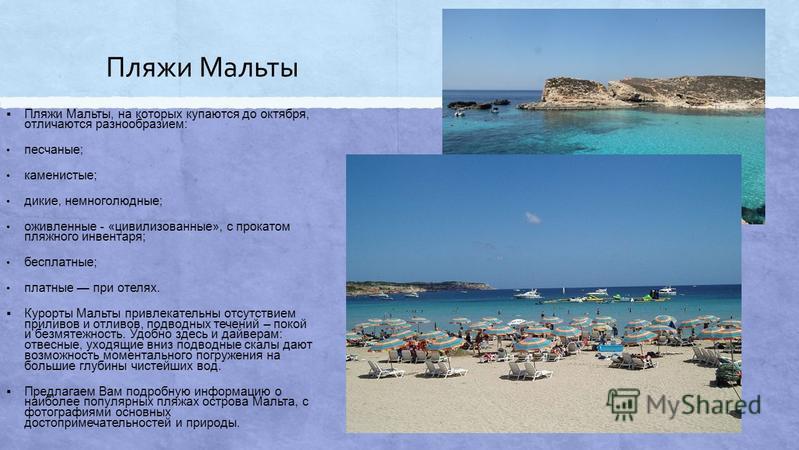 Пляжи Мальты Пляжи Мальты, на которых купаются до октября, отличаются разнообразием: песчаные; каменистые; дикие, немноголюдные; оживленные - «цивилизованные», с прокатом пляжного инвентаря; бесплатные; платные при отелях. Курорты Мальты привлекатель