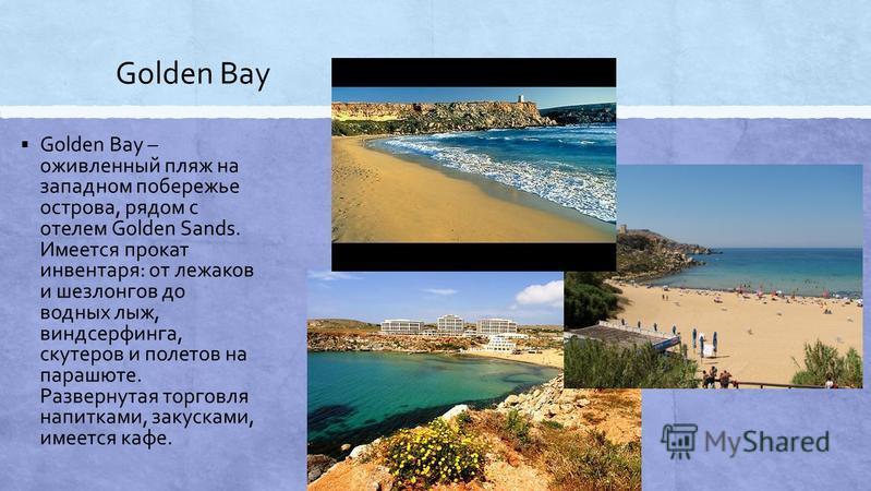 Golden Bay Golden Bay – оживленный пляж на западном побережье острова, рядом с отелем Golden Sands. Имеется прокат инвентаря: от лежаков и шезлонгов до водных лыж, виндсерфинга, скутеров и полетов на парашюте. Развернутая торговля напитками, закускам