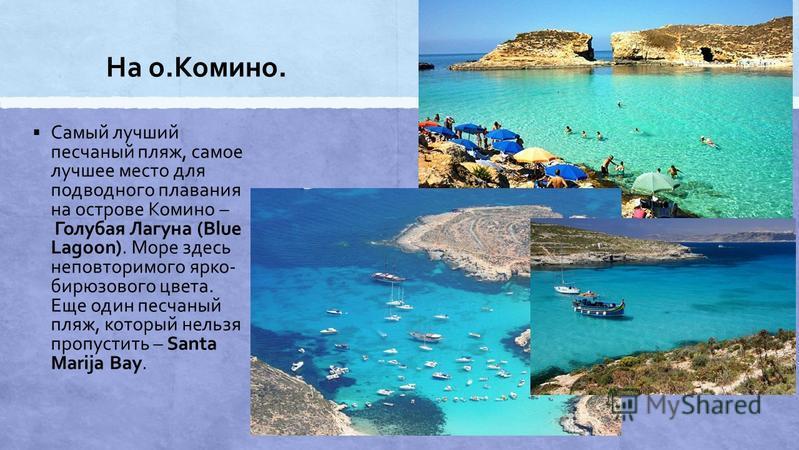 На о.Комино. Самый лучший песчаный пляж, самое лучшее место для подводного плавания на острове Комино – Голубая Лагуна (Blue Lagoon). Море здесь неповторимого ярко- бирюзового цвета. Еще один песчаный пляж, который нельзя пропустить – Santa Marija Ba