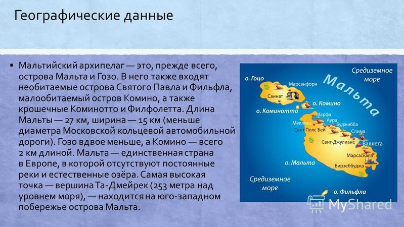 Географические данные Мальтийский архипелаг это, прежде всего, острова Мальда и Гозо. В него также входят необитаемые острова Святого Павла и Фильфла, малообитаемый остров Комино, а также крошечные Коминотто и Филфолетта. Длина Мальты 27 км, ширина 1