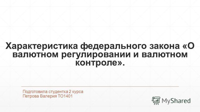 Характеристика федерального закона «О валютном регулировании и валютном контроле». Подготовила студентка 2 курса Петрова Валерия ТО1401