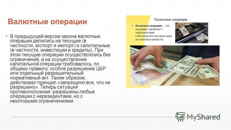 Валютные операции В предыдущей версии закона валютные операции делились на текущие (в частности, экспорт и импорт) и капитальные (в частности, инвестиции и кредиты). При этом текущие операции осуществлялись без ограничений, а на осуществление капитал
