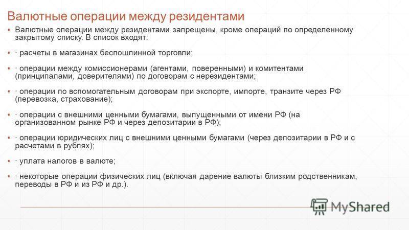 Валютные операции между резидентами Валютные операции между резидентами запрещены, кроме операций по определенному закрытому списку. В список входят: · расчеты в магазинах беспошлинной торговли; · операции между комиссионерами (агентами, поверенными)