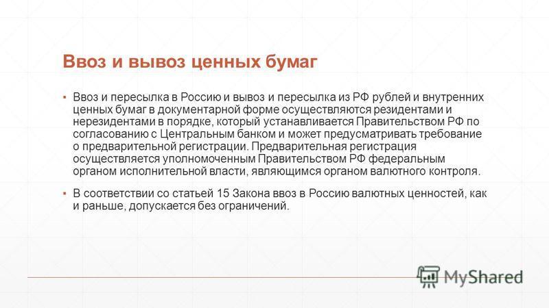 Ввоз и вывоз ценных бумаг Ввоз и пересылка в Россию и вывоз и пересылка из РФ рублей и внутренних ценных бумаг в документарной форме осуществляются резидентами и нерезидентами в порядке, который устанавливается Правительством РФ по согласованию с Цен