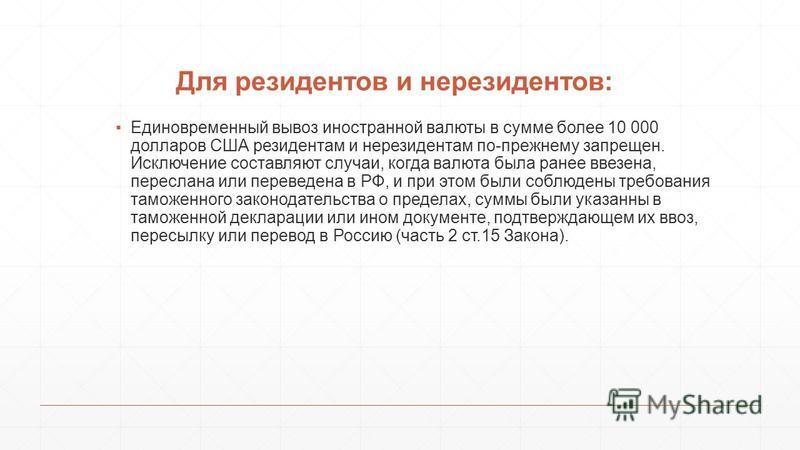 Для резидентов и нерезидентов: Единовременный вывоз иностранной валюты в сумме более 10 000 долларов США резидентам и нерезидентам по-прежнему запрещен. Исключение составляют случаи, когда валюта была ранее ввезена, переслана или переведена в РФ, и п