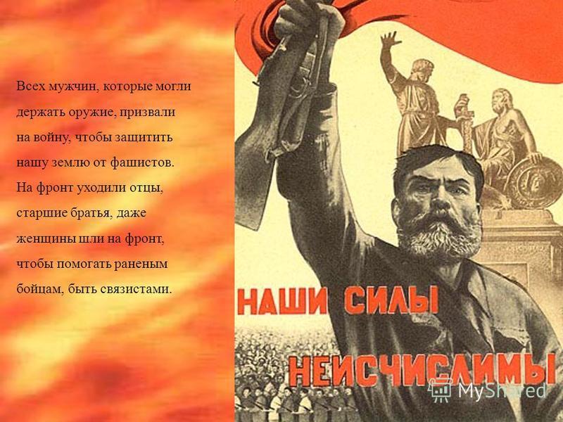 Всех мужчин, которые могли держать оружие, призвали на войну, чтобы защитить нашу землю от фашистов. На фронт уходили отцы, старшие братья, даже женщины шли на фронт, чтобы помогать раненым бойцам, быть связистами.