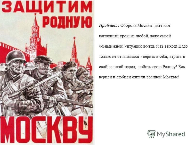 Проблема: Оборона Москвы дает нам наглядный урок: из любой, даже самой безнадежной, ситуации всегда есть выход! Надо только не отчаиваться - верить в себя, верить в свой великий народ, любить свою Родину! Как верили и любили жители военной Москвы!