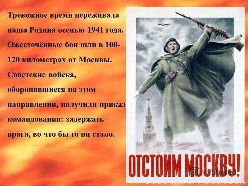 Тревожное время переживала наша Родина осенью 1941 года. Ожесточённые бои шли в 100- 120 километрах от Москвы. Советские войска, оборонявшиеся на этом направлении, получили приказ командования: задержать врага, во что бы то ни стало.