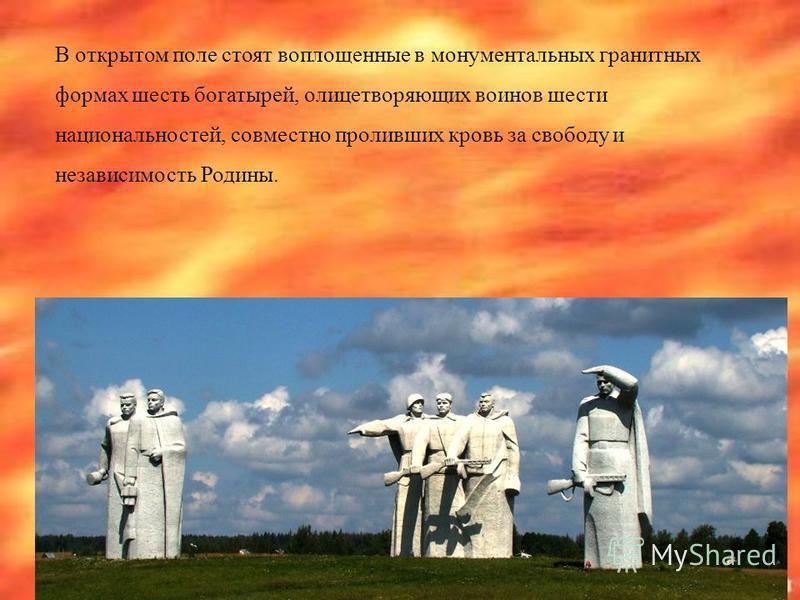 В открытом поле стоят воплощенные в монументальных гранитных формах шесть богатырей, олицетворяющих воинов шести национальностей, совместно проливших кровь за свободу и независимость Родины.