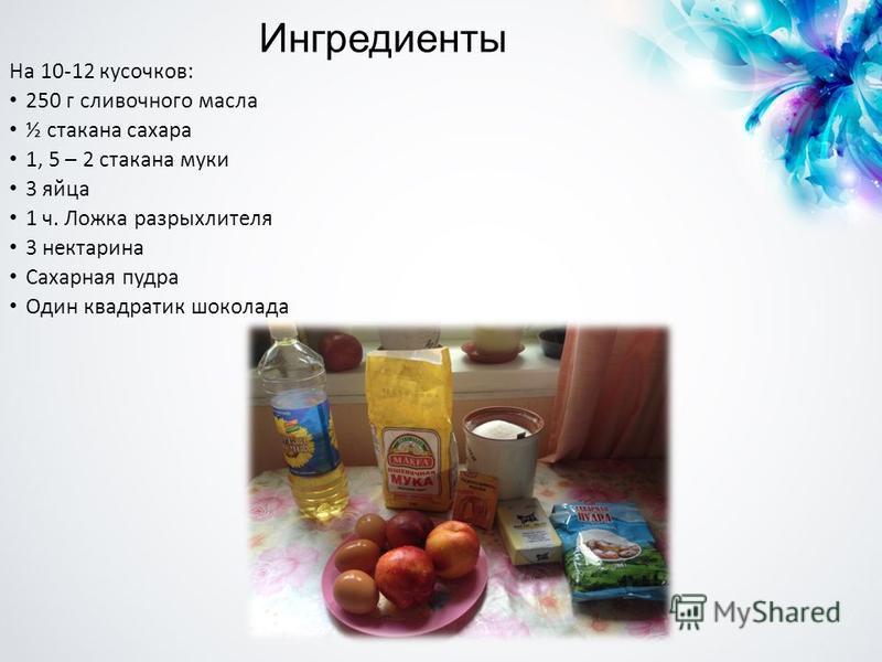 Ингредиенты На 10-12 кусочков: 250 г сливочного масла ½ стакана сахара 1, 5 – 2 стакана муки 3 яйца 1 ч. Ложка разрыхлителя 3 нектарина Сахарная пудра Один квадратик шоколада