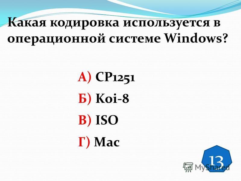 Какая кодировка используется в операционной системе Windows? А) CP1251 Б) Koi-8 В) ISO Г) Mac 13