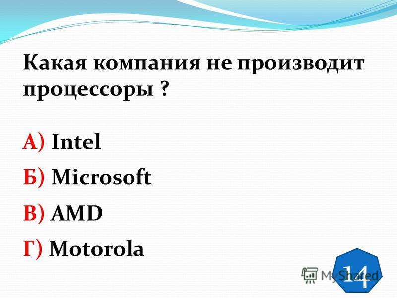 Какая компания не производит процессоры ? А) Intel Б) Microsoft В) AMD Г) Motorola 14