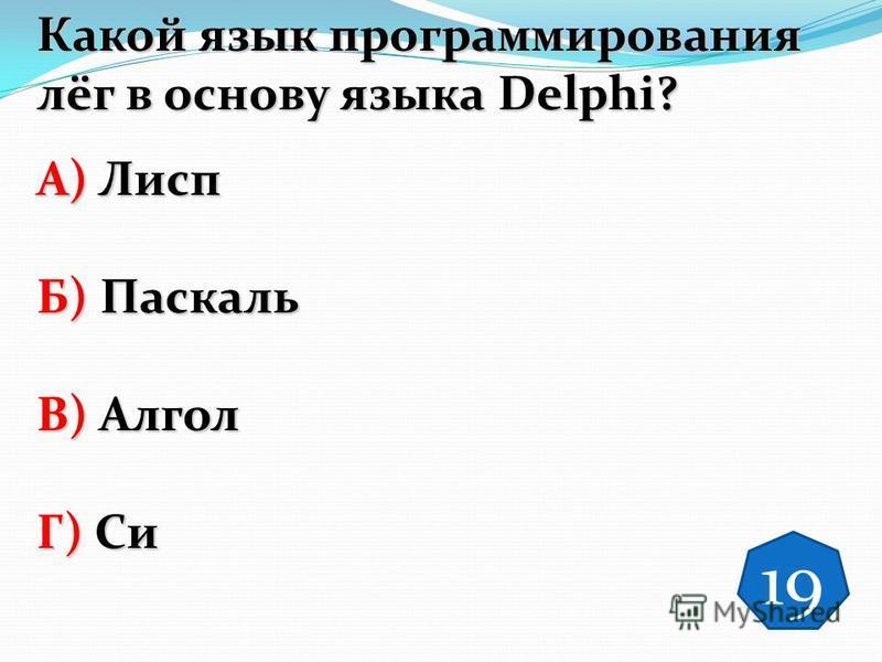 Какой язык программирования лёг в основу языка Dеlphi? А) Лисп Б) Паскаль В) Алгол Г) Си 19