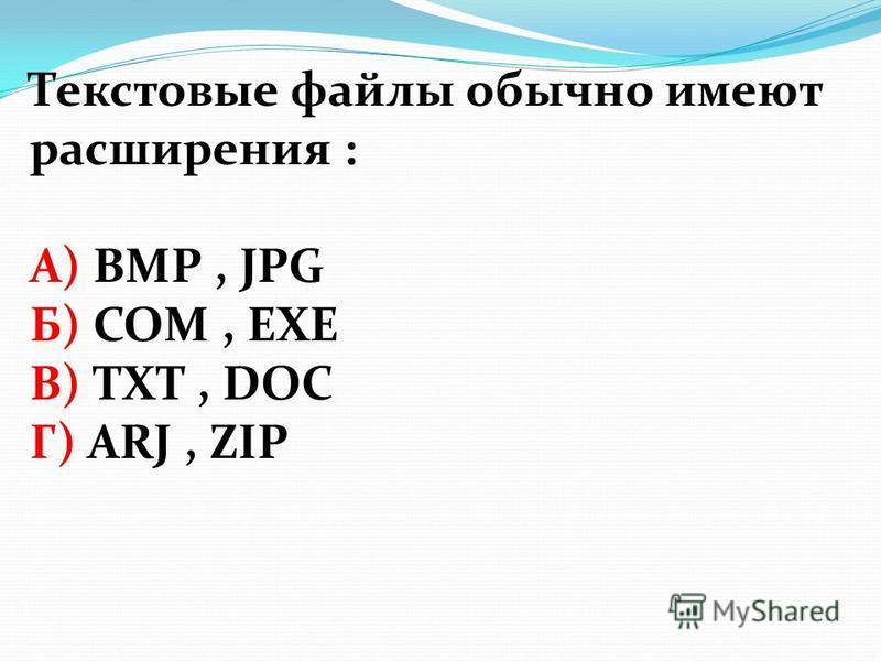 Текстовые файлы обычно имеют расширения : А) BMP, JPG Б) COM, EXE В) TXT, DOC Г) ARJ, ZIP