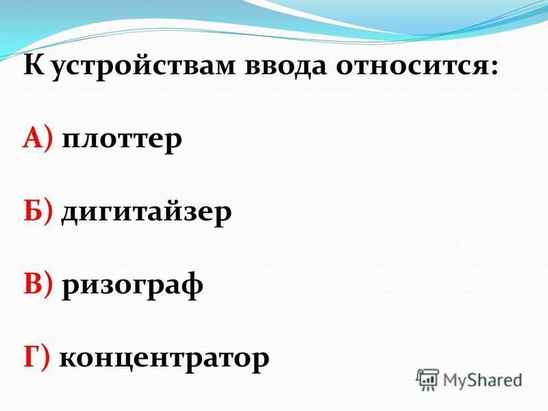 К устройствам ввода относится: А) плоттер Б) дигитайзер В) ризограф Г) концентратор