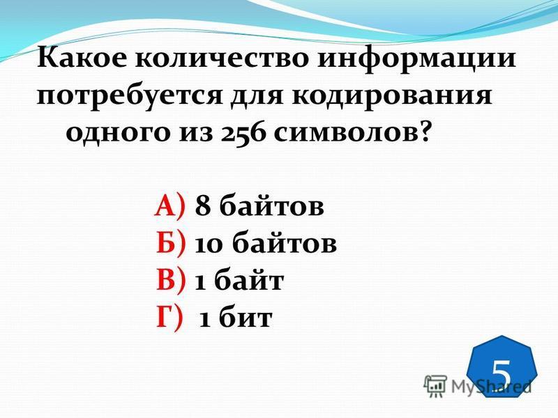 Какое количество информации потребуется для кодирования одного из 256 символов? А) 8 байтов Б) 10 байтов В) 1 байт Г) 1 бит 5