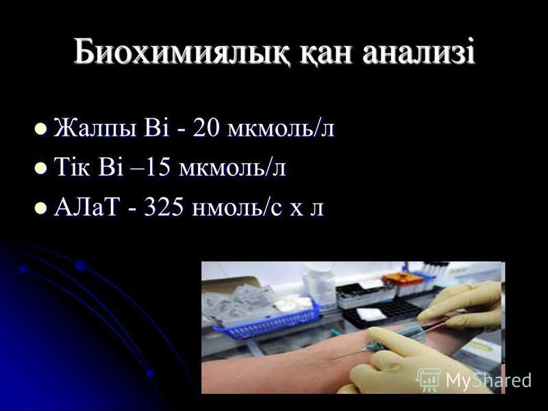 Биохимиялық қан анализі Жалпы Bi - 20 мкмоль/л Жалпы Bi - 20 мкмоль/л Тік Bi –15 мкмоль/л Тік Bi –15 мкмоль/л АЛаТ - 325 нмоль/с x л АЛаТ - 325 нмоль/с x л