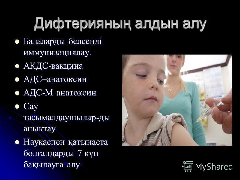 Дифтерияның алдын алу Балаларды белсенді иммунизациялау. Балаларды белсенді иммунизациялау. АКДС-вакцина АКДС-вакцина АДС–анатоксин АДС–анатоксин АДС-M анатоксин АДС-M анатоксин Сау тасымалдаушылар-ды анықтау Сау тасымалдаушылар-ды анықтау Науқаспен