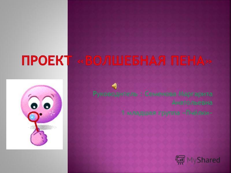 Руководитель : Семенова Маргарита Анатольевна 1 младшая группа «Пчёлки»