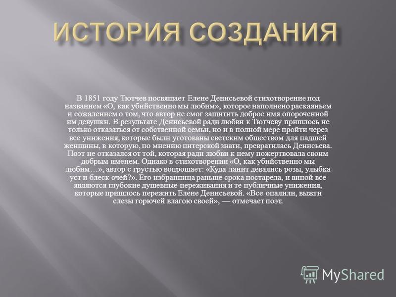 В 1851 году Тютчев посвящает Елене Денисьевой стихотворение под названием « О, как убийственно мы любим », которое наполнено раскаяньем и сожалением о том, что автор не смог защитить доброе имя опороченной им девушки. В результате Денисьевой ради люб