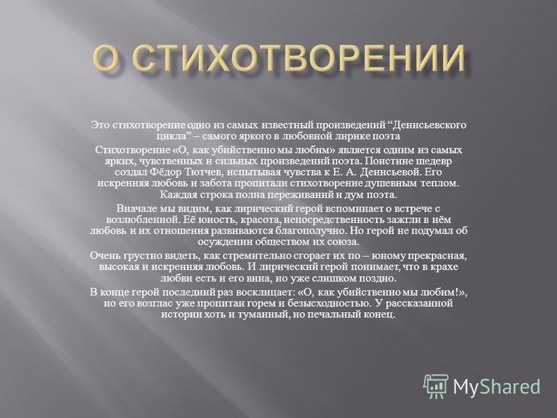 Это стихотворение одно из самых известный произведений Денисьевского цикла – самого яркого в любовной лирике поэта Стихотворение « О, как убийственно мы любим » является одним из самых ярких, чувственных и сильных произведений поэта. Поистине шедевр