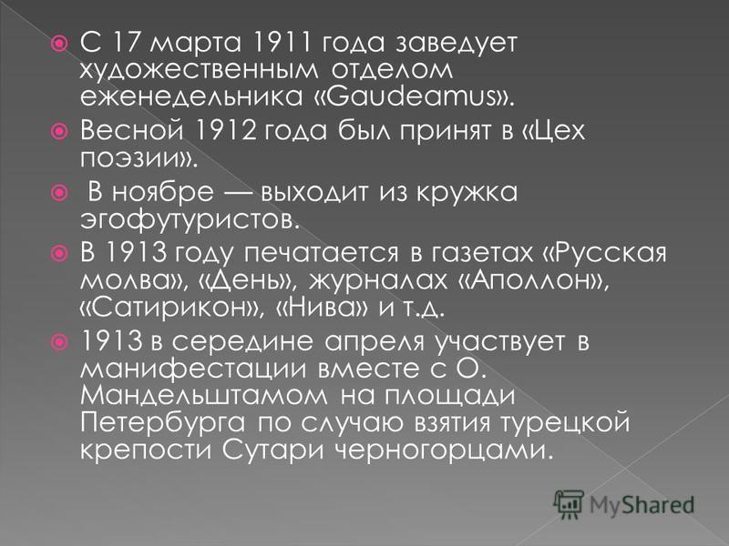 С 17 марта 1911 года заведует художественным отделом еженедельника «Gaudeamus». Весной 1912 года был принят в «Цех поэзии». В ноябре выходит из кружка эгофутуристов. В 1913 году печатается в газетах «Русская молва», «День», журналах «Аполлон», «Сатир