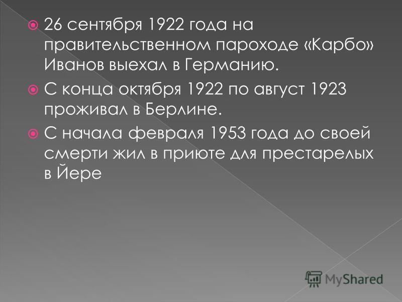 26 сентября 1922 года на правительственном пароходе «Карбо» Иванов выехал в Германию. С конца октября 1922 по август 1923 проживал в Берлине. С начала февраля 1953 года до своей смерти жил в приюте для престарелых в Йере