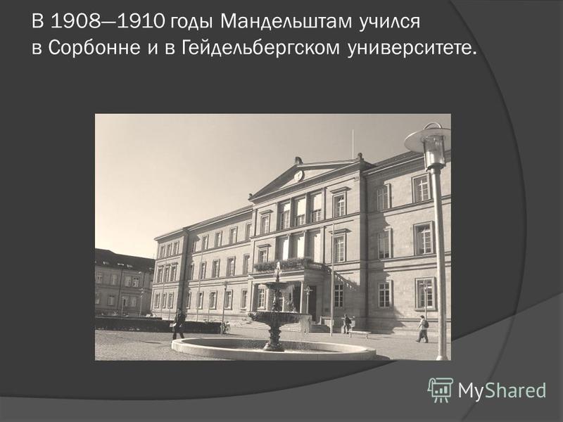 В 19081910 годы Мандельштам учился в Сорбонне и в Гейдельбергском университете.