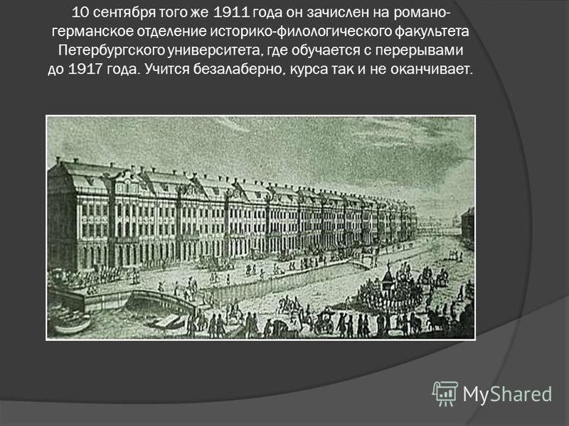 10 сентября того же 1911 года он зачислен на романо- германское отделение историко-филологического факультета Петербургского университета, где обучается с перерывами до 1917 года. Учится безалаберно, курса так и не оканчивает.