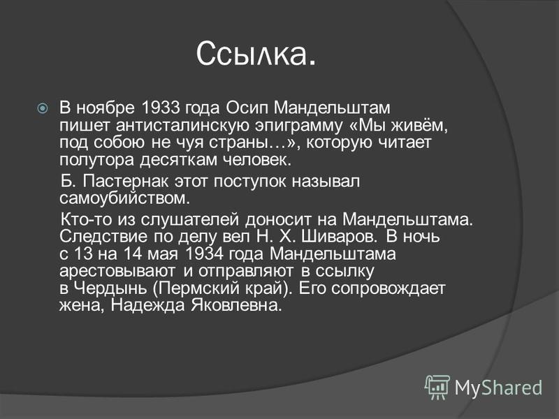 Ссылка. В ноябре 1933 года Осип Мандельштам пишет антисталинскую эпиграмму «Мы живём, под собою не чуя страны…», которую читает полутора десяткам человек. Б. Пастернак этот поступок называл самоубийством. Кто-то из слушателей доносит на Мандельштама.