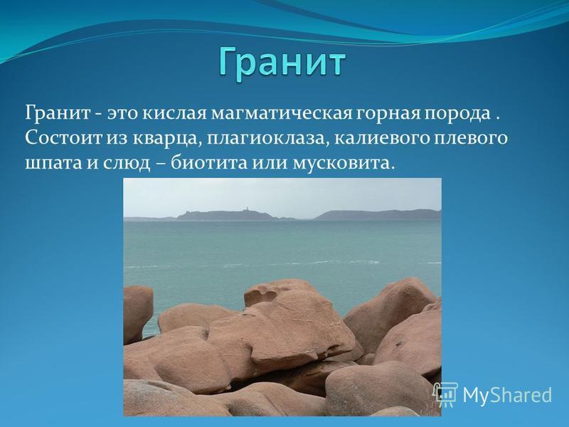 Гранит - это кислая магматическая горная порода. Состоит из кварца, плагиоклаза, калиевого плевого шпата и слюд – биотита или мусковита.