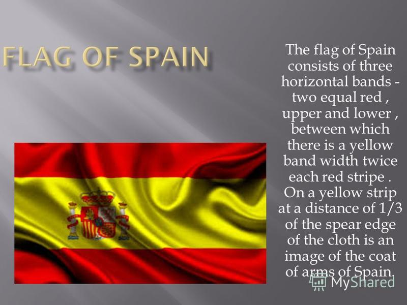 The flag of Spain consists of three horizontal bands - two equal red, upper and lower, between which there is a yellow band width twice each red stripe. On a yellow strip at a distance of 1/3 of the spear edge of the cloth is an image of the coat of