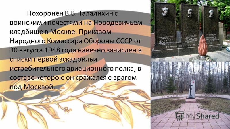 Похоронен В.В. Талалихин с воинскими почестями на Новодевичьем кладбище в Москве. Приказом Народного Комиссара Обороны СССР от 30 августа 1948 года навечно зачислен в списки первой эскадрильи истребительного авиационного полка, в составе которою он с