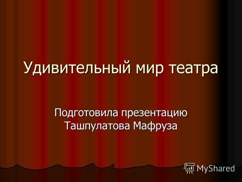 Удивительный мир театра Подготовила презентацию Ташпулатова Мафруза