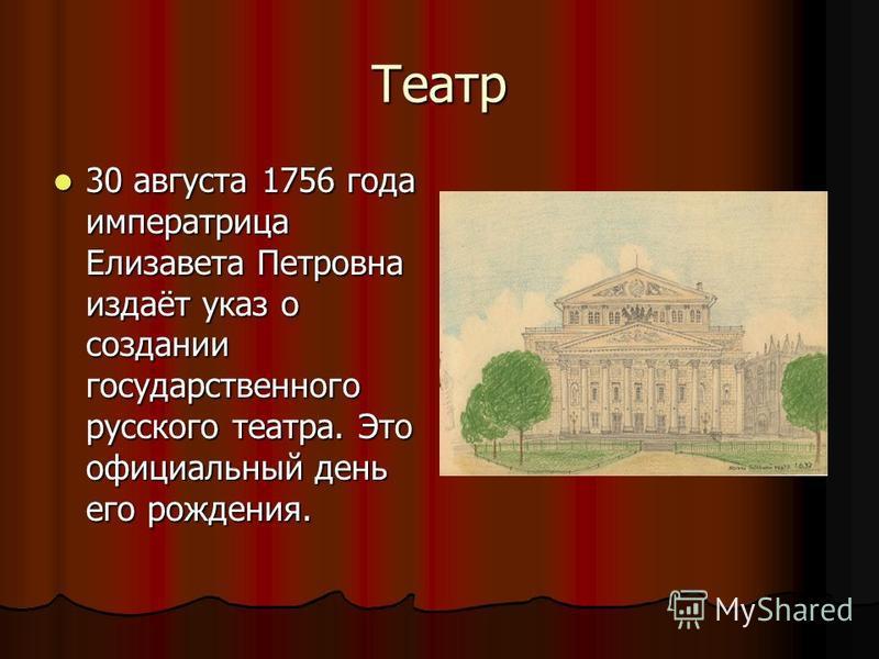 Театр 30 августа 1756 года императрица Елизавета Петровна издаёт указ о создании государственного русского театра. Это официальный день его рождения. 30 августа 1756 года императрица Елизавета Петровна издаёт указ о создании государственного русского