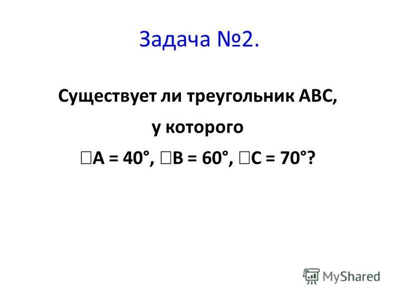 Существует ли треугольник ABC, у которого A = 40°, B = 60°, C = 70°? Задача 2.