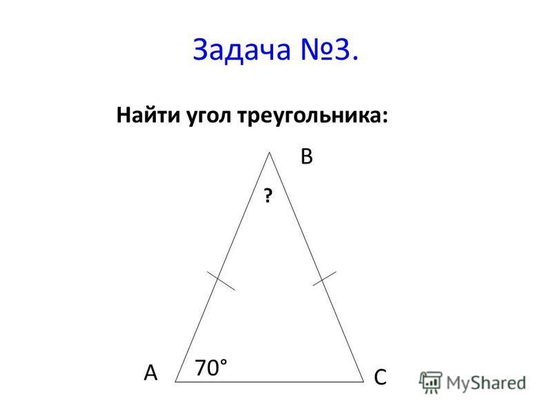 Задача 3. Найти угол треугольника: 70° ? А С В