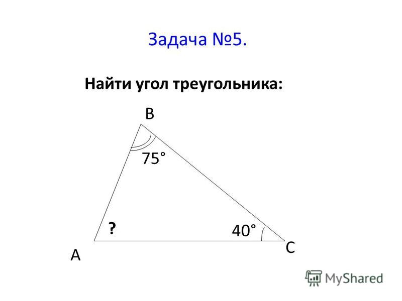 Задача 5. Найти угол треугольника: 75° 40° ? А В С